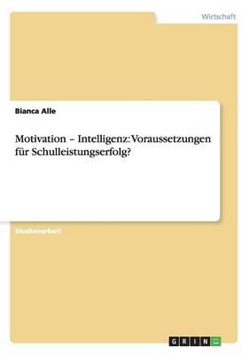 Motivation - Intelligenz Voraussetzungen Fur Schulleistungserfolg? by Bianca Alle