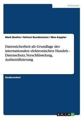 Datensicherheit ALS Grundlage Des Internationalen Elektronischen Handels - Datenschutz, Verschlusselung, Authentifizierung by Mark Boehm