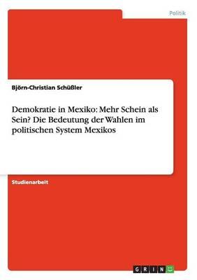 Demokratie in Mexiko Mehr Schein ALS Sein? Die Bedeutung Der Wahlen Im Politischen System Mexikos by Bjorn-Christian Schuler