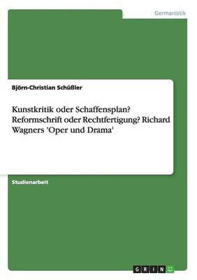 Kunstkritik Oder Schaffensplan? Reformschrift Oder Rechtfertigung? Richard Wagners 'Oper Und Drama' by Bjorn-Christian Schuler