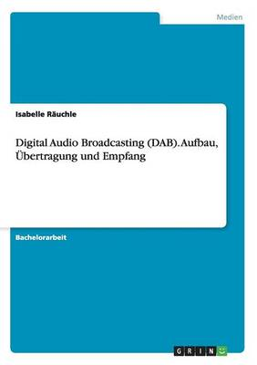 Digital Audio Broadcasting (Dab). Aufbau, Ubertragung Und Empfang by Isabelle Rauchle