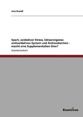 Sport, Oxidativer Stress, Korpereigenes Antioxidatives System Und Antioxidantien - Macht Eine Supplementation Sinn? by Jens Brandl