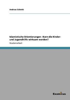 Islamistische Orientierungen - Kann Die Kinder- Und Jugendhilfe Wirksam Werden? by Andreas Schmitt