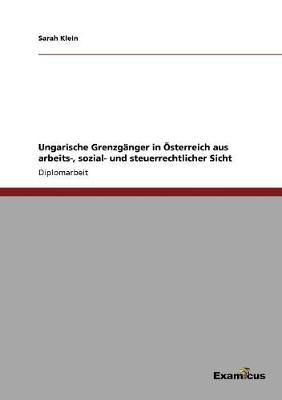 Ungarische Grenzganger in Osterreich Aus Arbeits-, Sozial- Und Steuerrechtlicher Sicht by Sarah Klein