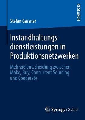 Instandhaltungsdienstleistungen in Produktionsnetzwerken Mehrzielentscheidung Zwischen Make, Buy, Concurrent Sourcing Und Cooperate by Stefan Gassner