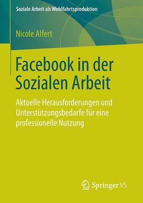 Facebook in Der Sozialen Arbeit Aktuelle Herausforderungen Und Unterstutzungsbedarfe Fur Eine Professionelle Nutzung by Nicole Alfert