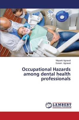 Occupational Hazards Among Dental Health Professionals by Agrawal Mayank, Agrawal Sonam