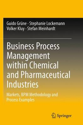 Business Process Management within Chemical and Pharmaceutical Industries Markets, BPM Methodology and Process Examples by Guido Grune, Stephanie Lockemann, Volker Kluy, Stefan Meinhardt