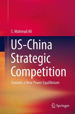 US-China Strategic Competition Towards a New Power Equilibrium by S. Mahmud Ali