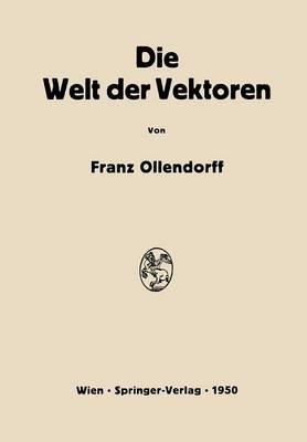 Die Welt Der Vektoren Einfuhrung in Theorie Und Anwendung Der Vektoren, Tensoren Und Operatoren by Franz Ollendorff