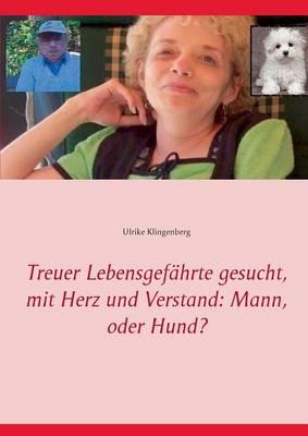 Treuer Lebensgefahrte Gesucht, Mit Herz Und Verstand Mann, Oder Hund? by Ulrike Klingenberg