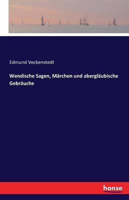 Wendische Sagen, Marchen Und Aberglaubische Gebrauche by Edmund Veckenstedt
