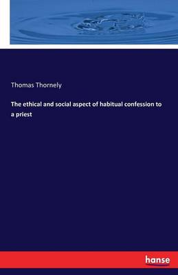 The Ethical and Social Aspect of Habitual Confession to a Priest by Thomas Thornely