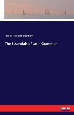 The Essentials of Latin Grammar by Francis Adelbert Blackburn