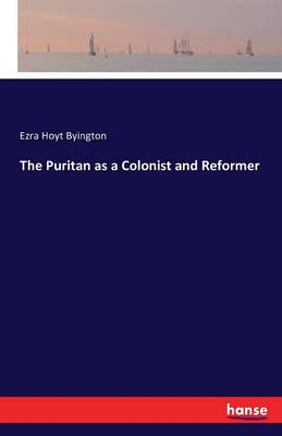The Puritan as a Colonist and Reformer by Ezra Hoyt Byington