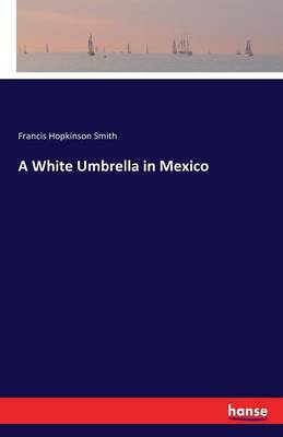 A White Umbrella in Mexico by Francis Hopkinson Smith