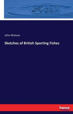 Sketches of British Sporting Fishes by John Watson