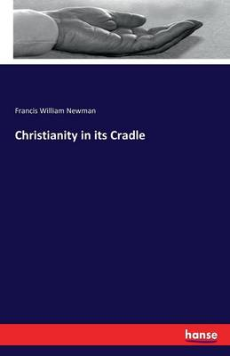 Christianity in Its Cradle by Francis William Newman