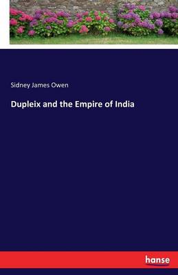 Dupleix and the Empire of India by Sidney James Owen