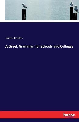 A Greek Grammar, for Schools and Colleges by James Hadley