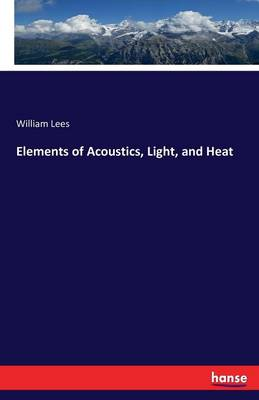 Elements of Acoustics, Light, and Heat by William Lees