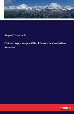 Erlauterungen Ausgewahlter Pflanzen Des Tropischen Amerikas by August Grisebach