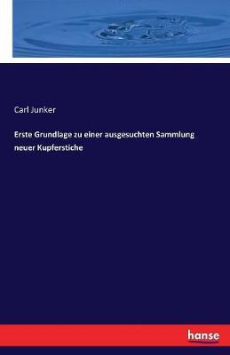 Erste Grundlage Zu Einer Ausgesuchten Sammlung Neuer Kupferstiche by Carl Junker