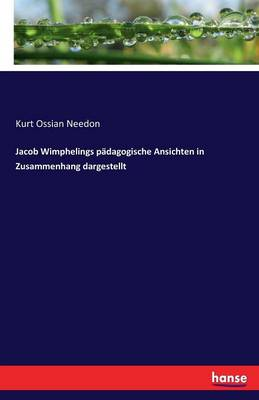 Jacob Wimphelings Padagogische Ansichten in Zusammenhang Dargestellt by Kurt Ossian Needon