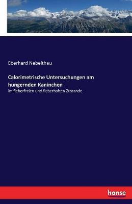 Calorimetrische Untersuchungen Am Hungernden Kaninchen by Eberhard Nebelthau