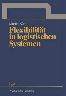 Flexibilitat in Logistischen Systemen by Martin A. Kuhn