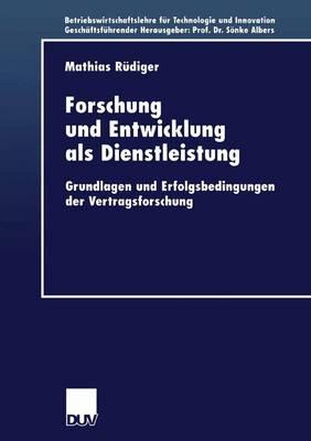 Forschung Und Entwicklung ALS Dienstleistung Grundlagen Und Erfolgsbedingungen Der Vertragsforschung by Mathias Rudiger