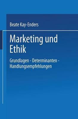 Marketing Und Ethik Grundlagen -- Determinanten -- Handlungsempfehlungen by Beate Kay-Enders