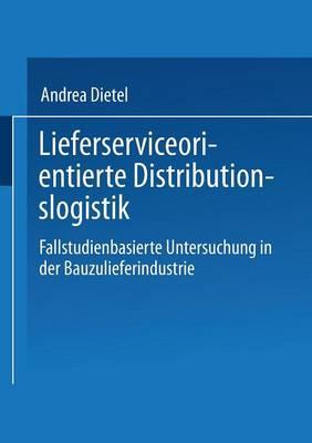 Lieferserviceorientierte Distributionslogistik Fallstudienbasierte Untersuchung in Der Bauzulieferindustrie by Andrea Dietel