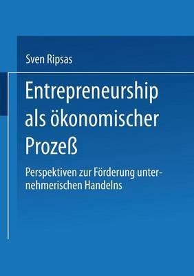 Entrepreneurship ALS ?konomischer Proze? Perspektiven Zur F?rderung Unternehmerischen Handelns by Sven Ripsas