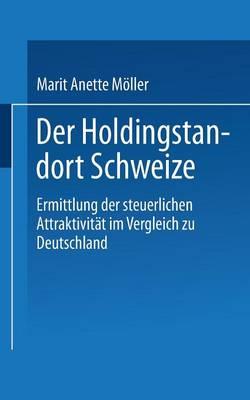 Der Holdingstandort Schweiz Ermittlung Der Steuerlichen Attraktivit?t Im Vergleich Zu Deutschland by Marit Anette Moller