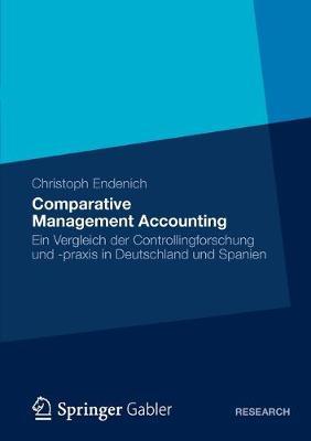 Comparative Management Accounting Ein Vergleich Der Controllingforschung Und -Praxis in Deutschland Und Spanien by Christoph Endenich