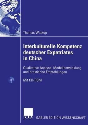 Interkulturelle Kompetenz Deutscher Expatriates in China Qualitative Analyse, Modellentwicklung Und Praktische Empfehlungen by Thomas Wittkop