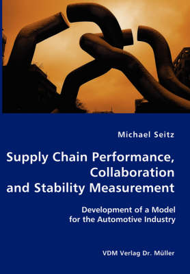 Supply Chain Performance, Collaboration, and Stability Measurement Development of a Model for the Automotive Industry by Michael Seitz