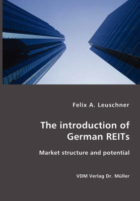 The Introduction of German Reits- Market Structure and Potential by Felix A Leuschner