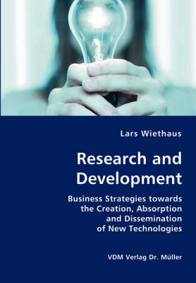 Research and Development- Business Strategies Towards the Creation, Absorption and Dissemination of New Technologies by Lars Wiethaus