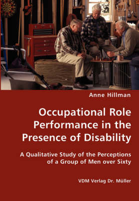 Occupational Role Performance in the Presence of Disability - A Qualitative Study of the Perceptions of a Group of Men Over Sixty by Anne Hillman