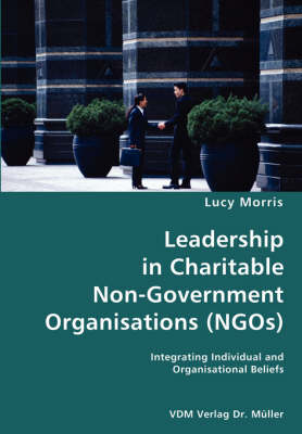 Leadership in Charitable Non-Government Organisations (Ngos)- Integrating Individual and Organisational Beliefs by Lucy Morris