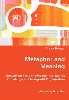 Metaphor and Meaning - Converting Tacit Knowledge Into Explicit Knowledge in a Non-Profit Organization by Alexa Briggs