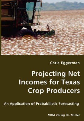 Projecting Net Incomes for Texas Crop Producers - An Application of Probabilistic Forecasting by Chris Eggerman