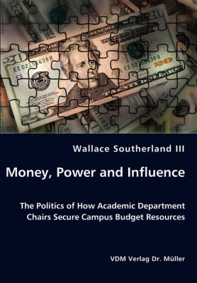 Money, Power and Influence - The Politics of How Academic Department Chairs Secure Campus Budget Resources by Wallace III Southerland