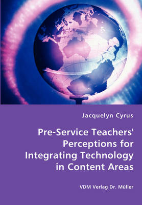 Pre-Service Teachers' Perceptions for Integrating Technology in Content Areas by Jacquelyn Cyrus