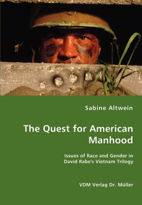 The Quest for American Manhood - Issues of Race and Gender in David Rabe's Vietnam Trilogy by Sabine Altwein