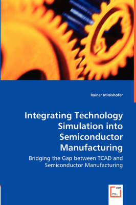 Integrating Technology Simulation Into Semiconductor Manufacturing - Bridging the Gap Between TCAD and Semiconductor Manufacturing by Rainer Minixhofer