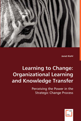 Learning to Change Organizational Learning and Knowledge Transfer by Janet Kiehl