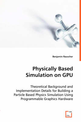 Physically Based Simulation on Gpu - Theoretical Background and Implementation Details for Building a Particle Based Physics Simulation Using Programmable Graphics Hardware by Benjamin Rauscher
